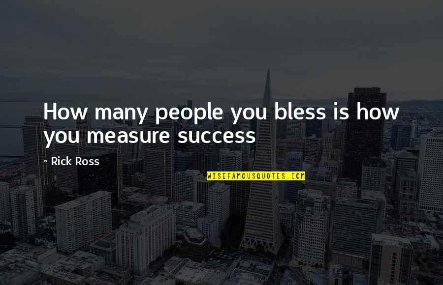 How To Success In Life Quotes By Rick Ross: How many people you bless is how you