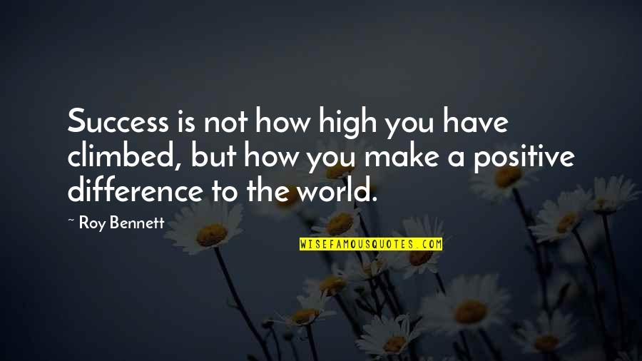 How To Success In Life Quotes By Roy Bennett: Success is not how high you have climbed,