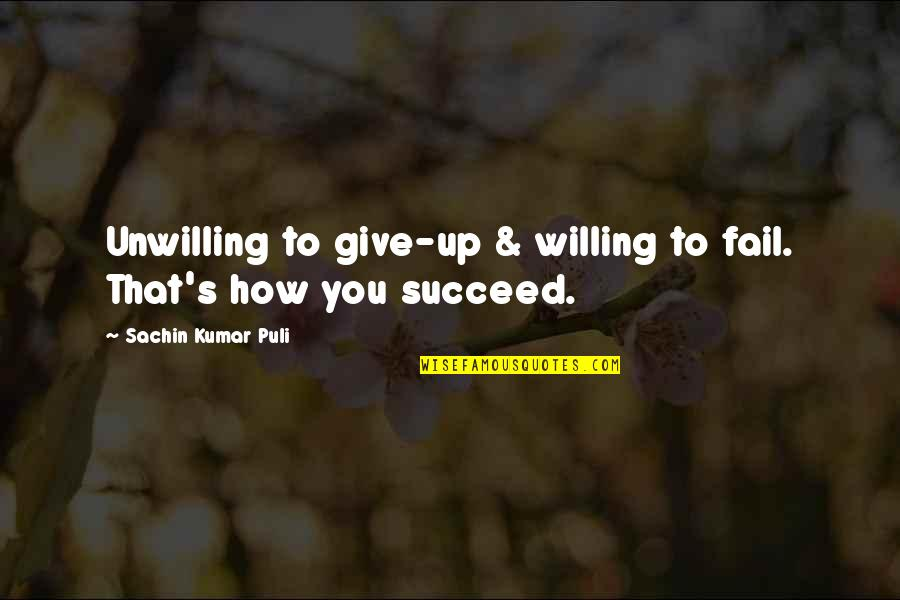 How To Success In Life Quotes By Sachin Kumar Puli: Unwilling to give-up & willing to fail. That's