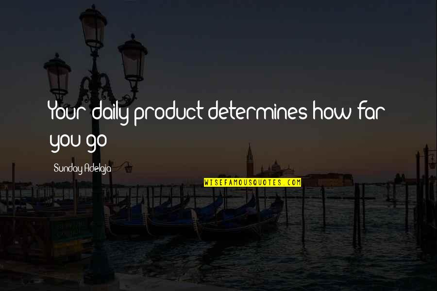 How To Success In Life Quotes By Sunday Adelaja: Your daily product determines how far you go