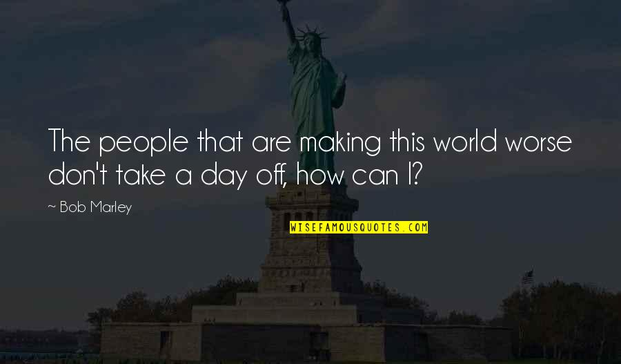 How To Take Over The World Quotes By Bob Marley: The people that are making this world worse