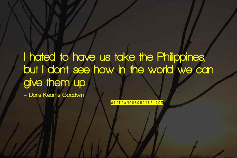 How To Take Over The World Quotes By Doris Kearns Goodwin: I hated to have us take the Philippines,