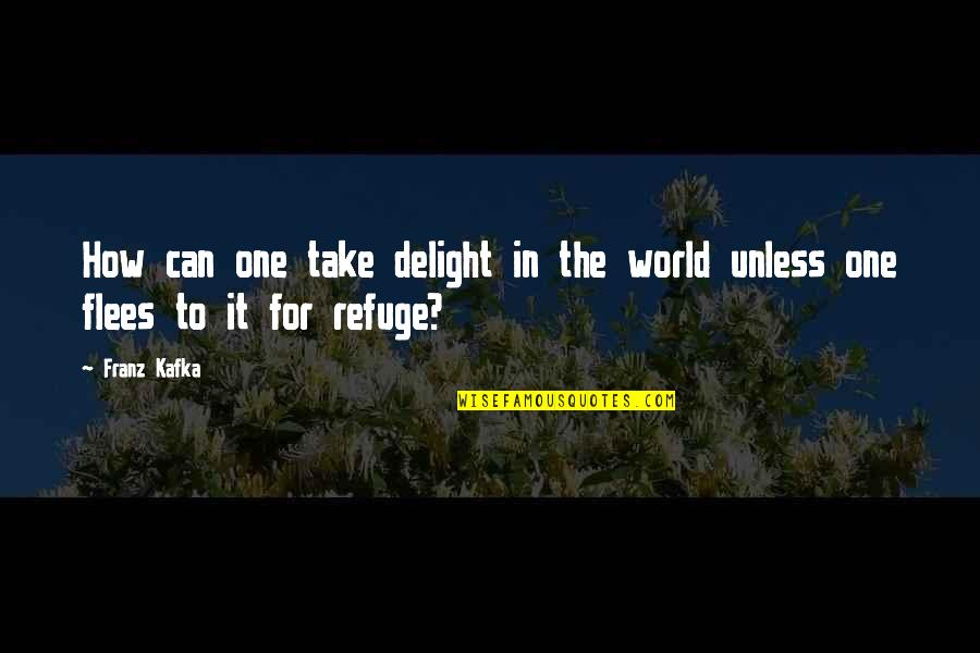 How To Take Over The World Quotes By Franz Kafka: How can one take delight in the world