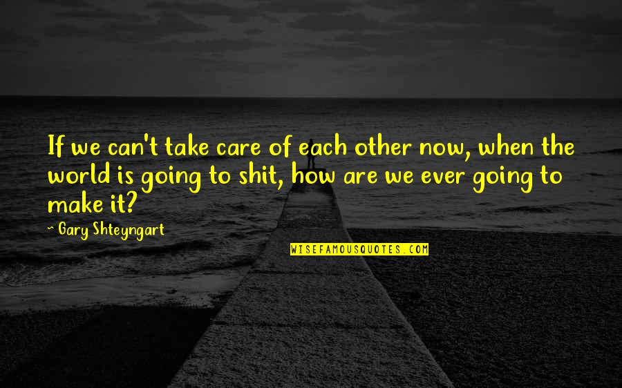 How To Take Over The World Quotes By Gary Shteyngart: If we can't take care of each other