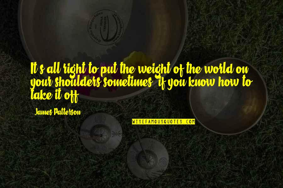 How To Take Over The World Quotes By James Patterson: It's all right to put the weight of