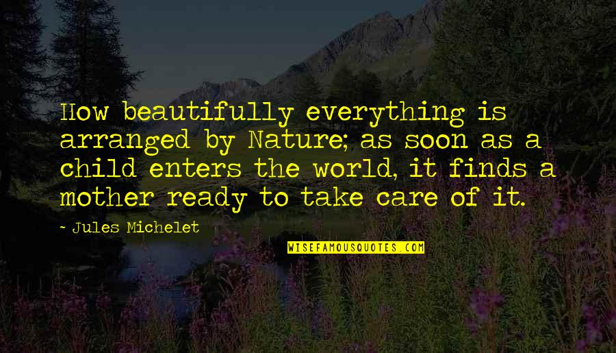 How To Take Over The World Quotes By Jules Michelet: How beautifully everything is arranged by Nature; as