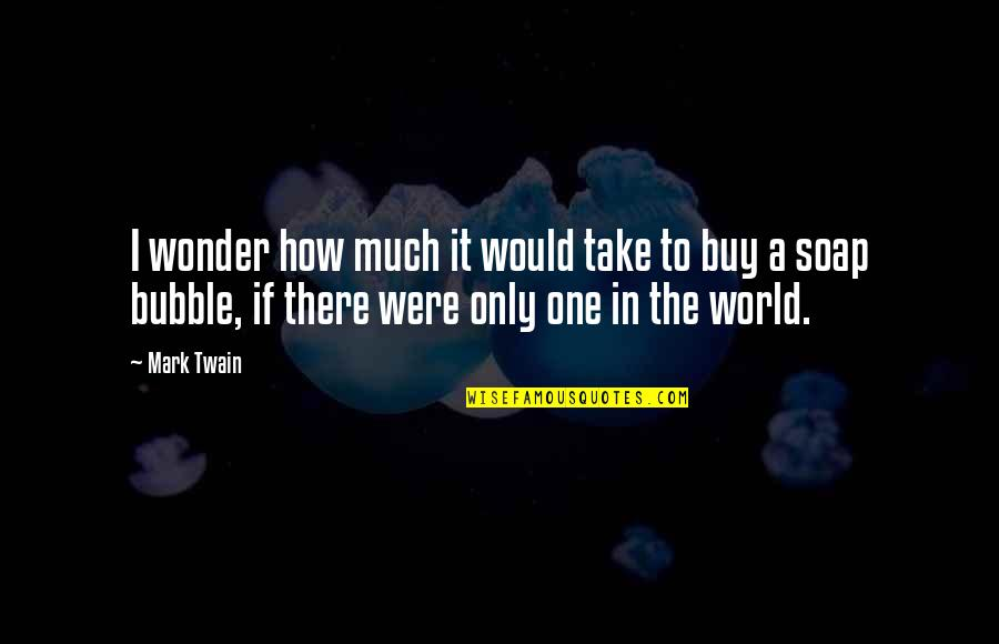 How To Take Over The World Quotes By Mark Twain: I wonder how much it would take to