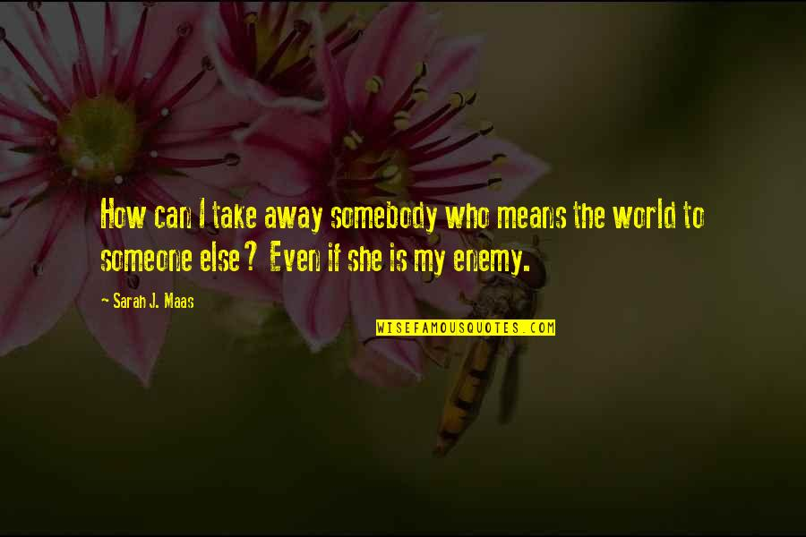 How To Take Over The World Quotes By Sarah J. Maas: How can I take away somebody who means