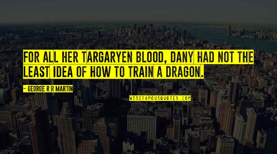 How To Train Your Dragon Quotes By George R R Martin: For all her Targaryen blood, Dany had not