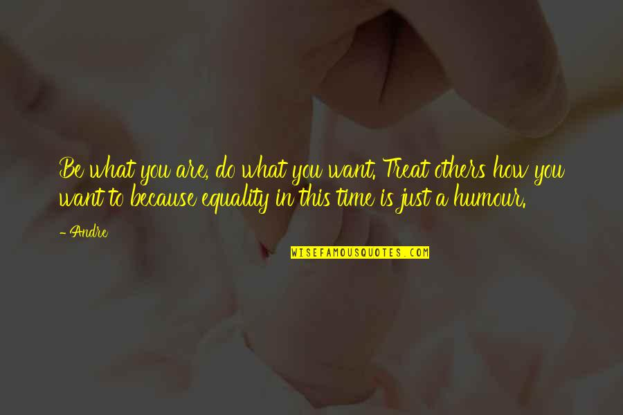 How To Treat Others Quotes By Andre: Be what you are, do what you want.