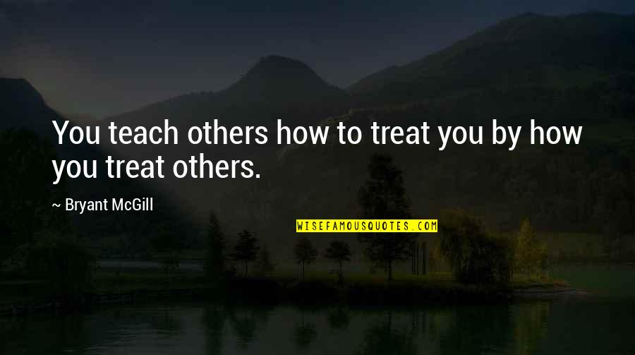 How To Treat Others Quotes By Bryant McGill: You teach others how to treat you by