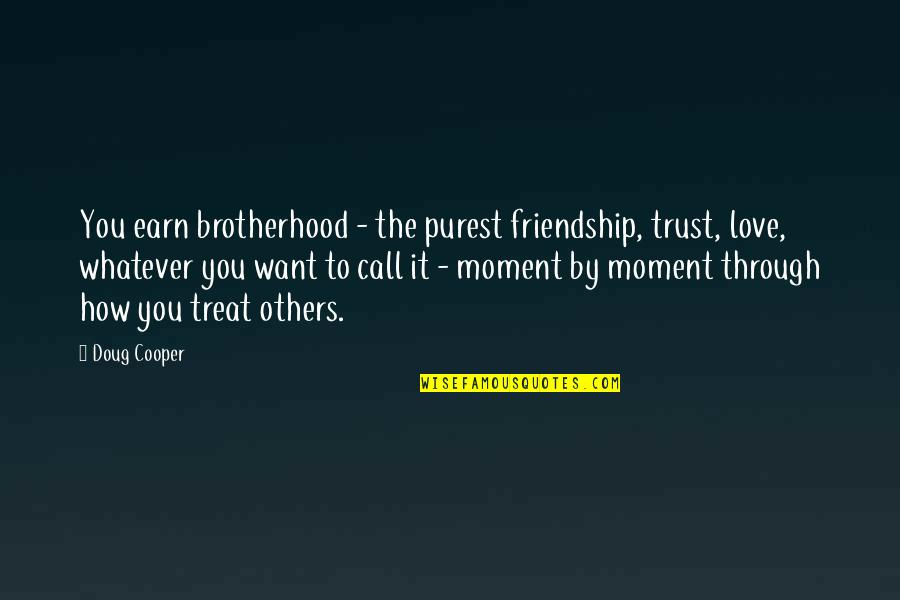 How To Treat Others Quotes By Doug Cooper: You earn brotherhood - the purest friendship, trust,