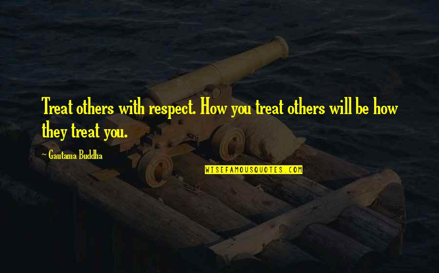 How To Treat Others Quotes By Gautama Buddha: Treat others with respect. How you treat others