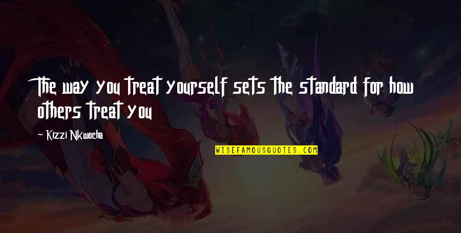 How To Treat Others Quotes By Kizzi Nkwocha: The way you treat yourself sets the standard