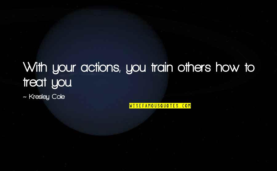 How To Treat Others Quotes By Kresley Cole: With your actions, you train others how to