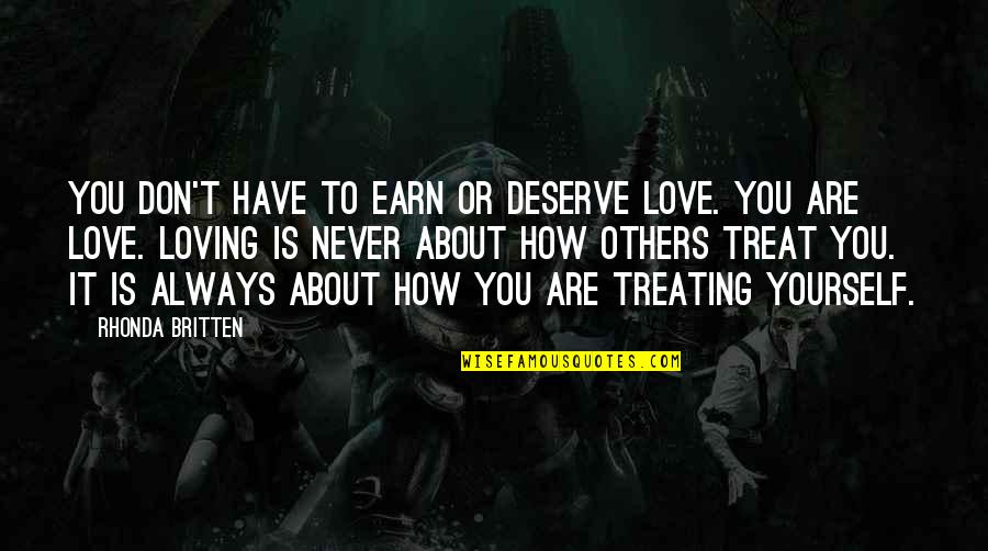 How To Treat Others Quotes By Rhonda Britten: You don't have to earn or deserve love.