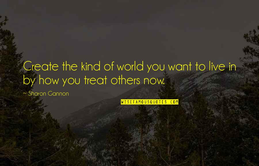 How To Treat Others Quotes By Sharon Gannon: Create the kind of world you want to