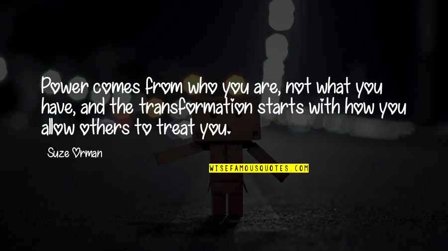 How To Treat Others Quotes By Suze Orman: Power comes from who you are, not what