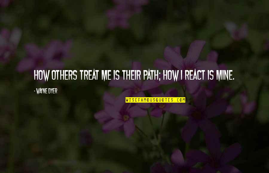 How To Treat Others Quotes By Wayne Dyer: How others treat me is their path; how