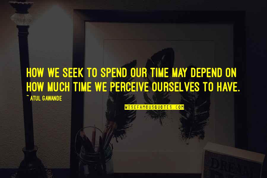 How We Spend Our Time Quotes By Atul Gawande: How we seek to spend our time may