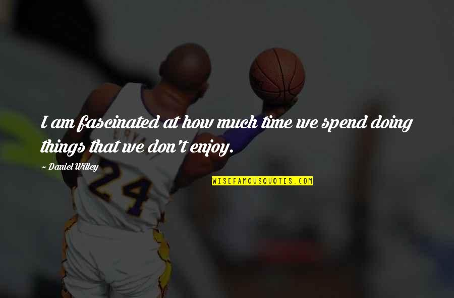 How We Spend Our Time Quotes By Daniel Willey: I am fascinated at how much time we