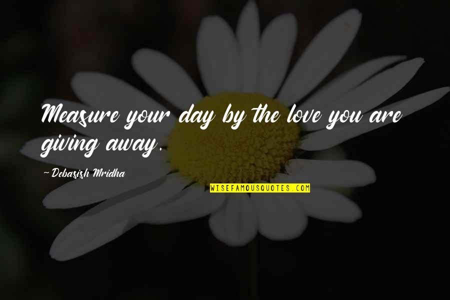 How We Spend Our Time Quotes By Debasish Mridha: Measure your day by the love you are