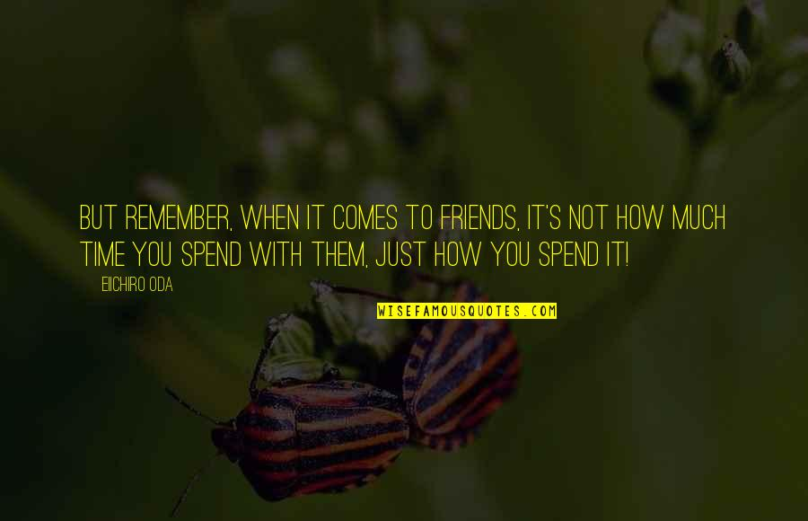 How We Spend Our Time Quotes By Eiichiro Oda: But remember, when it comes to friends, it's