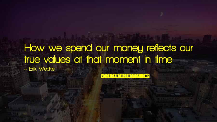 How We Spend Our Time Quotes By Erik Wecks: How we spend our money reflects our true