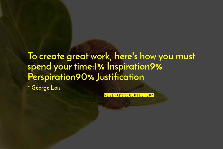 How We Spend Our Time Quotes By George Lois: To create great work, here's how you must