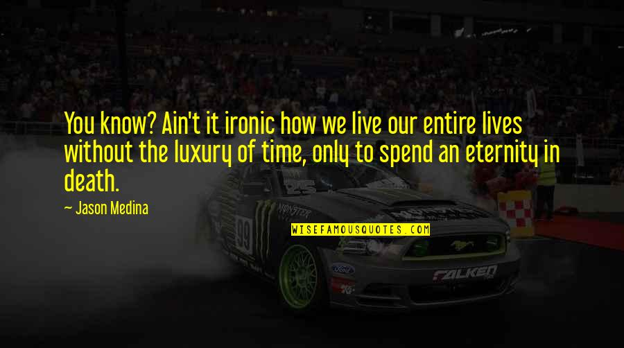 How We Spend Our Time Quotes By Jason Medina: You know? Ain't it ironic how we live