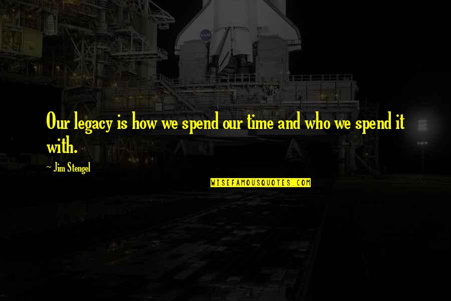 How We Spend Our Time Quotes By Jim Stengel: Our legacy is how we spend our time