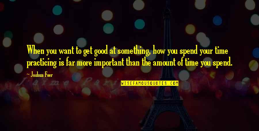 How We Spend Our Time Quotes By Joshua Foer: When you want to get good at something,
