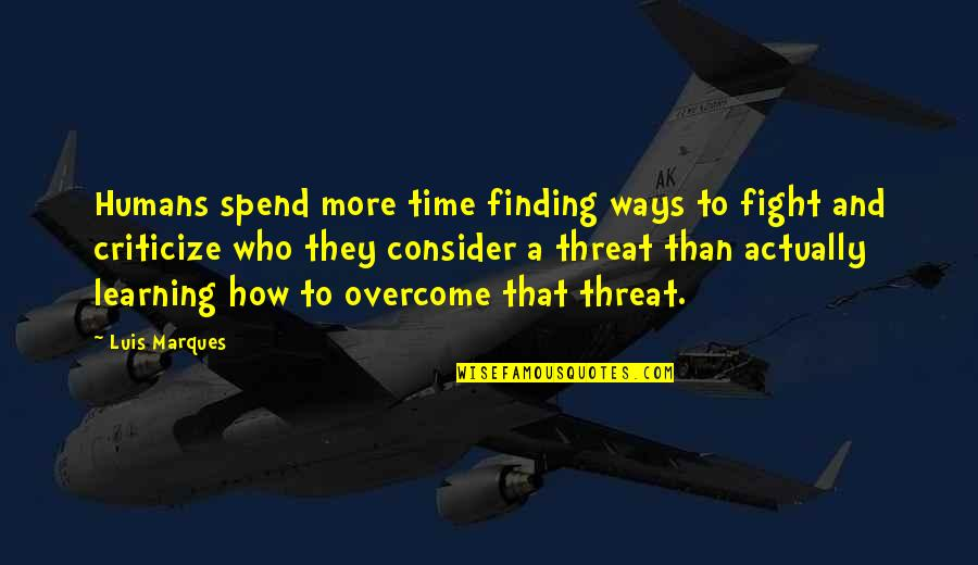 How We Spend Our Time Quotes By Luis Marques: Humans spend more time finding ways to fight