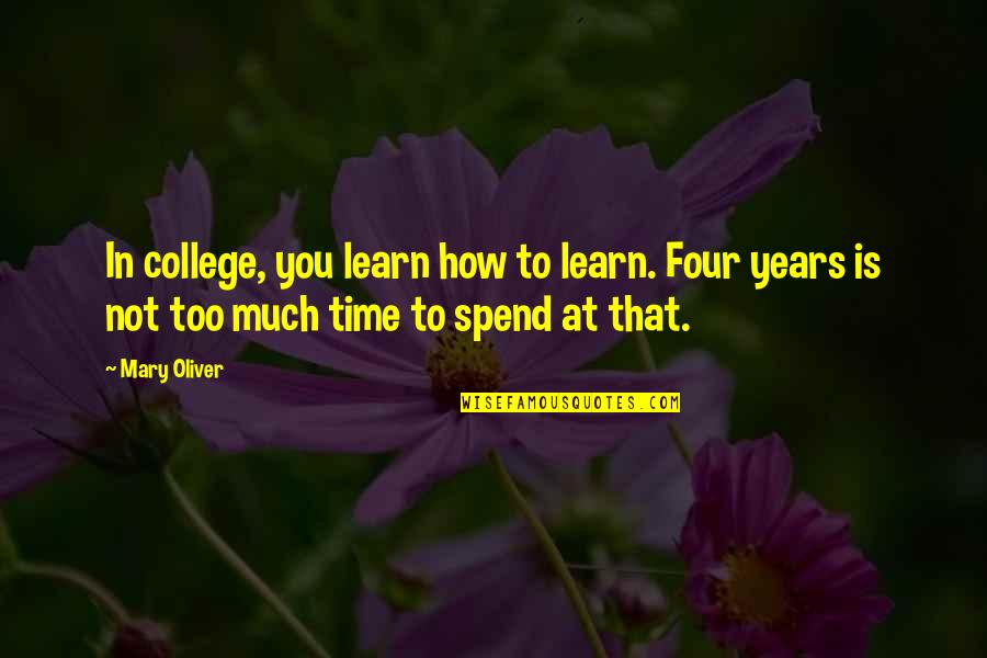 How We Spend Our Time Quotes By Mary Oliver: In college, you learn how to learn. Four