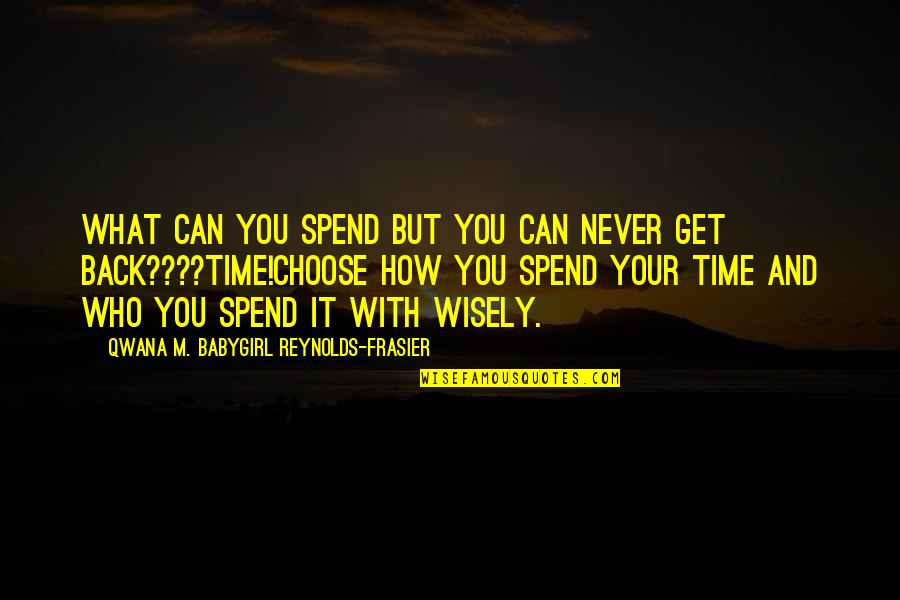 How We Spend Our Time Quotes By Qwana M. BabyGirl Reynolds-Frasier: WHAT CAN YOU SPEND BUT YOU CAN NEVER