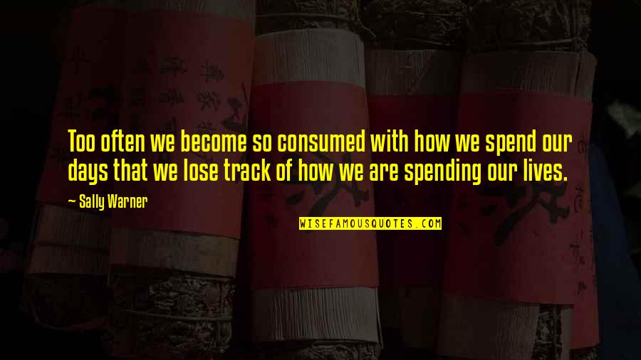 How We Spend Our Time Quotes By Sally Warner: Too often we become so consumed with how