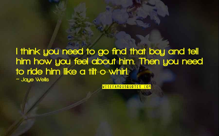 How You Feel About Him Quotes By Jaye Wells: I think you need to go find that