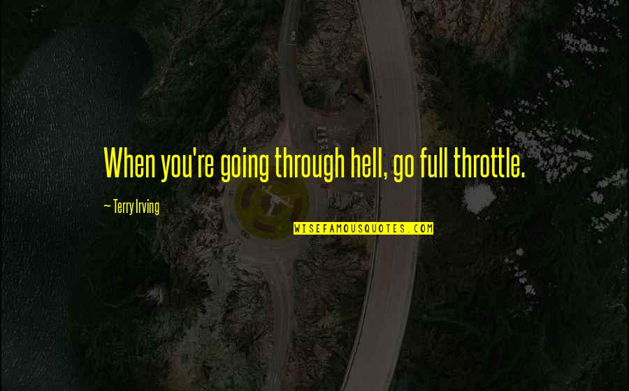 How You Feel About Him Quotes By Terry Irving: When you're going through hell, go full throttle.