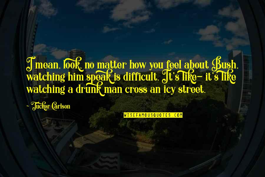 How You Feel About Him Quotes By Tucker Carlson: I mean, look, no matter how you feel