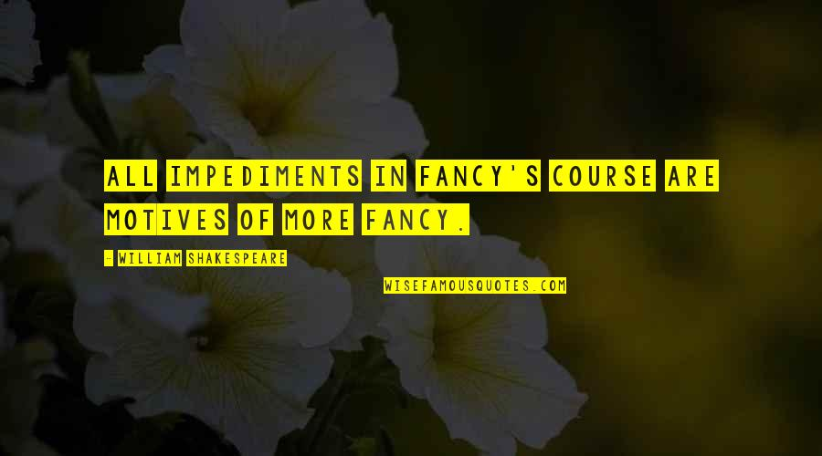 How You Feel About Him Quotes By William Shakespeare: All impediments in fancy's course Are motives of