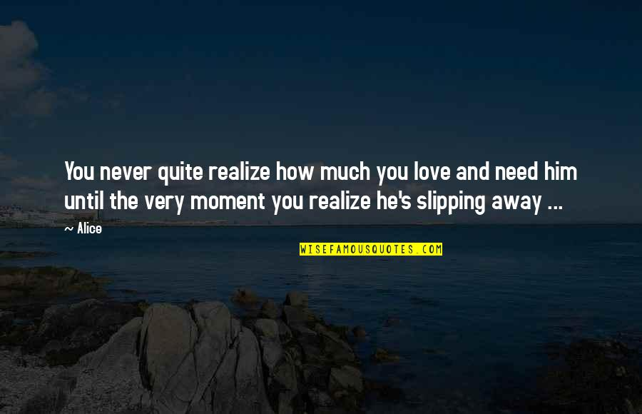 How You Love Him Quotes By Alice: You never quite realize how much you love