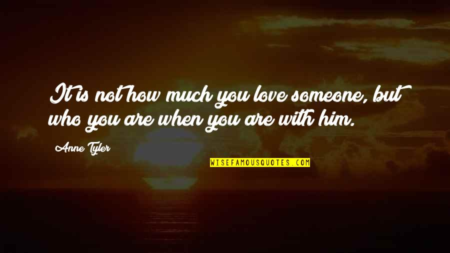 How You Love Him Quotes By Anne Tyler: It is not how much you love someone,