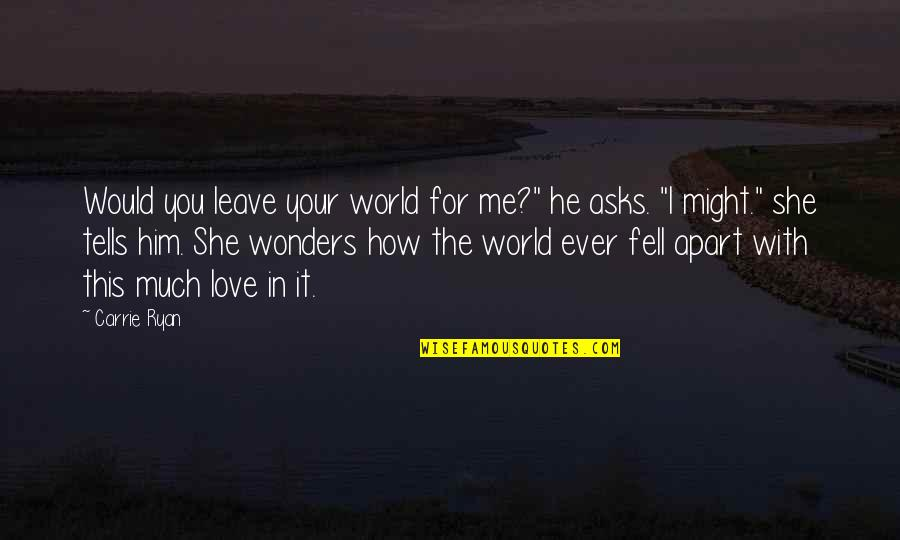 "How You Love Him Quotes By Carrie Ryan: Would you leave your world for me?"" he"