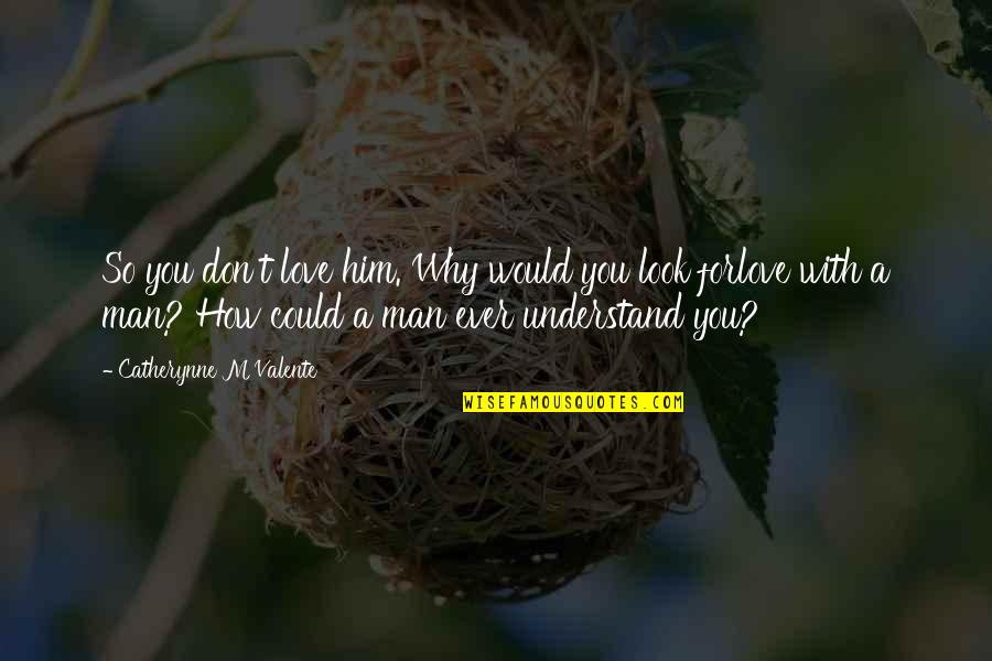 How You Love Him Quotes By Catherynne M Valente: So you don't love him. Why would you
