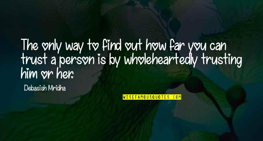 How You Love Him Quotes By Debasish Mridha: The only way to find out how far