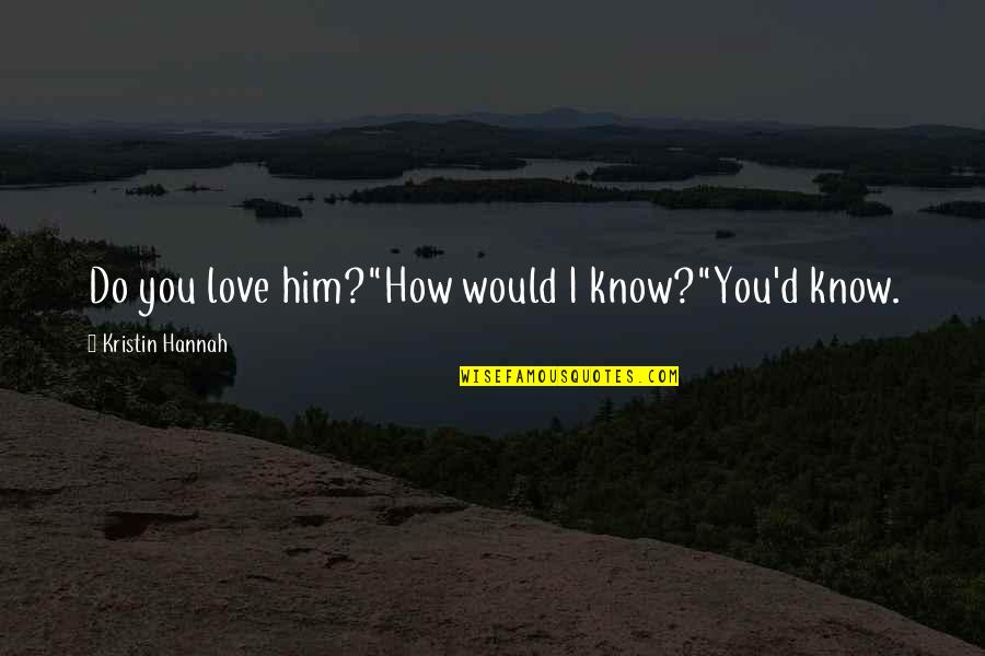 "How You Love Him Quotes By Kristin Hannah: Do you love him?""How would I know?""You'd know."