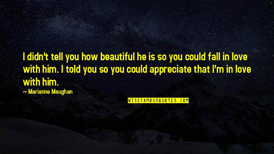 How You Love Him Quotes By Marianne Maughan: I didn't tell you how beautiful he is