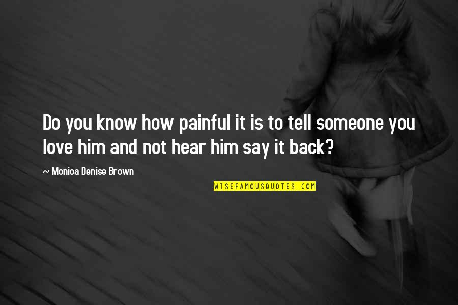 How You Love Him Quotes By Monica Denise Brown: Do you know how painful it is to