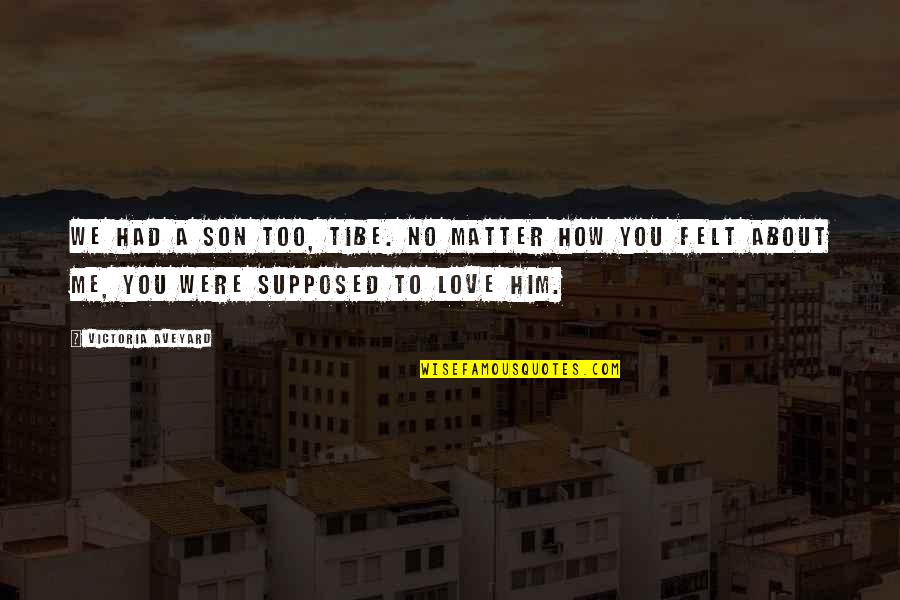 How You Love Him Quotes By Victoria Aveyard: We had a son too, Tibe. No matter