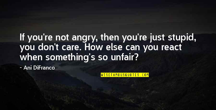 How You React Quotes By Ani DiFranco: If you're not angry, then you're just stupid,